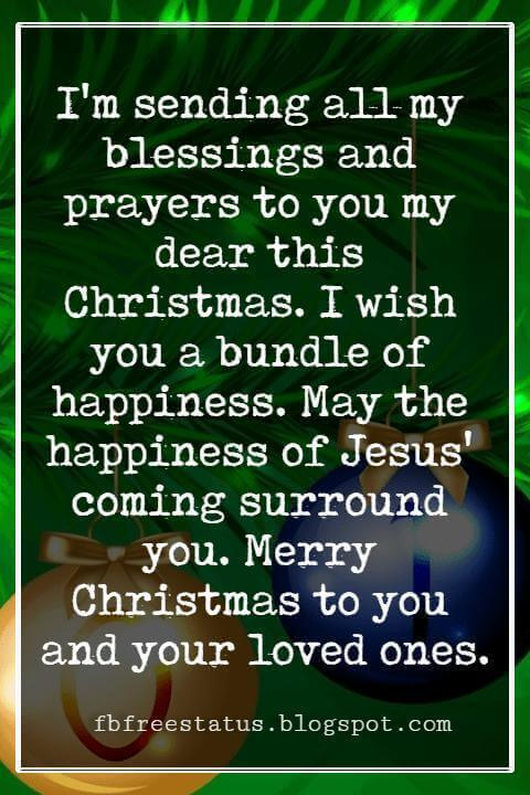 Merry Christmas Blessings, I'm sending all my blessings and prayers to you my dear this Christmas. I wish you a bundle of happiness. May the happiness of Jesus' coming surround you. Merry Christmas to you and your loved ones.