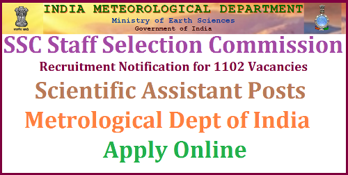 "SSC Recruitment of Scientific Assistant 1102 Posts in Metrological Dept Govt of India Apply Online @www.ssconline.nic.in. Staff Selection Commission SSC inviting Online Applications for the posts of  Scientific Assistants in Govt of India Metrological Dept Staff Selection Commission will conduct a open competitive examination for recruitment to the post of Scientific Assistant in India Meteorological Department, Group ""B"" Non-Gazetted, Non-Ministerial post, in the Level 6 of the Pay Matrix (Pay Band2(Rs.9300-34800) plus Grade Pay Rs.4200 in pre-revised scale),from 20.11.2017 to 27.11.2017 in computer based mode all over the country"