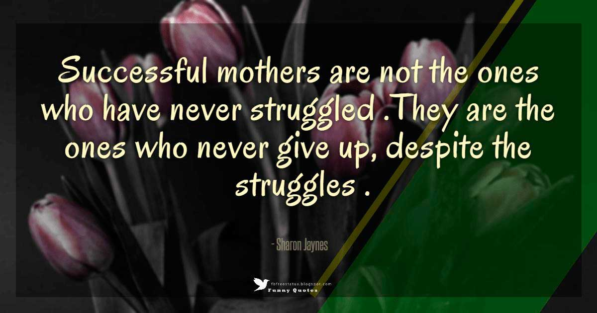 Successful mothers are not the ones that have never struggled. They are the ones that never give up, despite the struggles.  – Sharon Jaynes