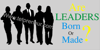 Are Leaders Born or Made - www.tetpreneur.com