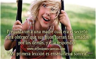 """Preguntaron a una madre cuál era el secreto para obtener que sus hijos fueran tan amados por los demás, y ella respondió: """"Mi primera lección es enseñarles a sonreír"""".  Y resumía así los consejos que ella da a sus hijos: sonríe, sonríe, hasta que notes que tu continua seriedad o tu severidad habitual hayan desaparecido..."""