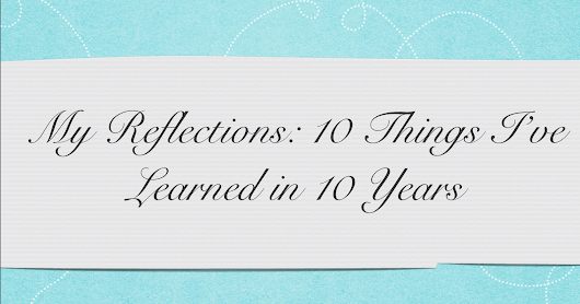 My Reflections: 10 Things I've Learned in 10 Years!