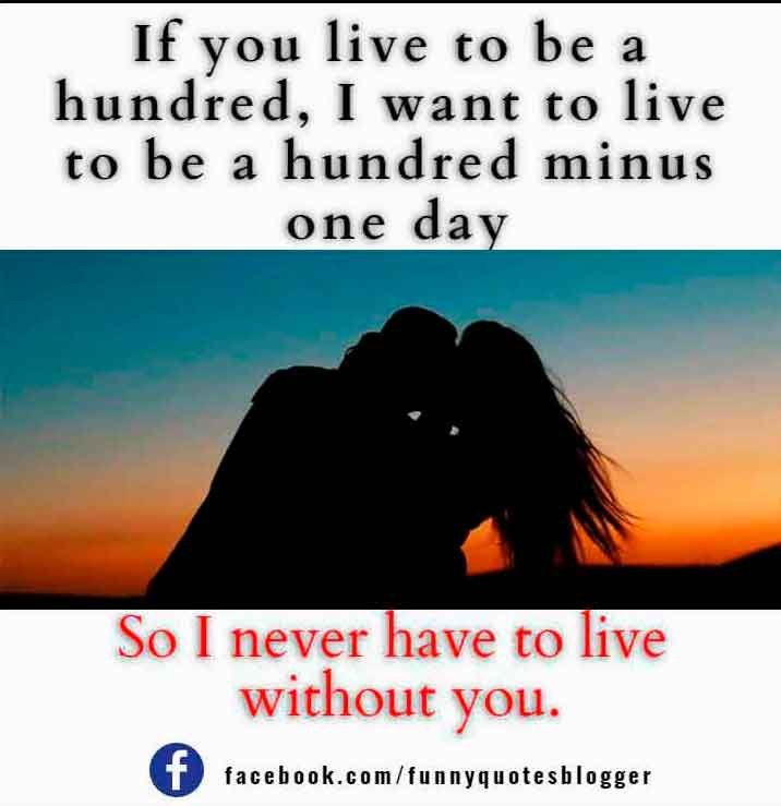 If you live to be a hundred, I want to live to be a hundred minus one day so I never have to live without you. – A. A. Milne