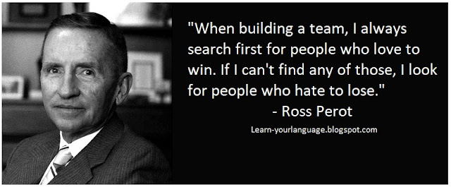"When building a team, I always search first for people who love to win. If I can't find any of those, I look for people who hate to lose."" - Ross Perot"