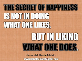 "33 Happiness Quotes To Inspire Your Day: ""The secret of happiness is not in doing what one likes, but in liking what one does."" - James M. Barrie"