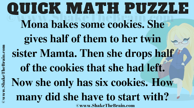 Mona bakes some cookies. She gives half of them to her twin sister Mamta. Then she drops half of the cookies that she had left. Now she only has six cookies. How many did she have to start with?