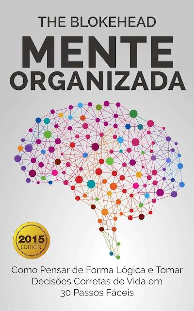 Mente Organizada: Como Pensar de Forma Lógica e Tomar Decisões Corretas de Vida em 30 Passos Fáceis - The Blokehead