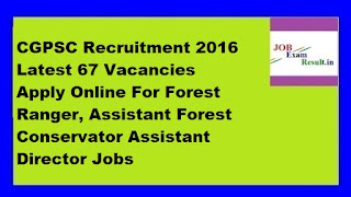 CGPSC Recruitment 2016 Latest 67 Vacancies Apply Online For Forest Ranger, Assistant Forest Conservator Assistant Director Jobs
