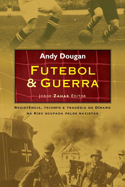 Futebol & Guerra Resistência, triunfo e tragédia do Dínamo na Kiev ocupada pelos nazistas - Andy Dougan