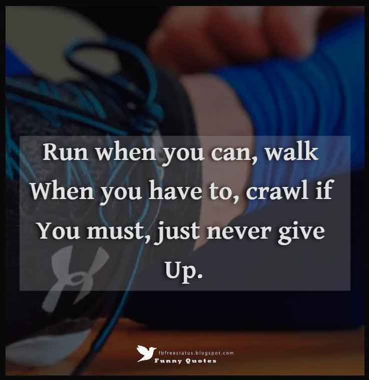 """Run when you can, walk when you have to, crawl if you must, just never give up."" – Dean Karnazes"