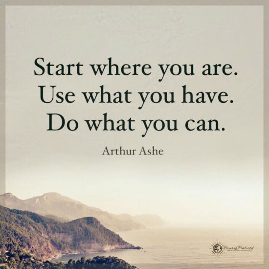 Start Where You Are Use What You Have Do What You Can Arthur Ashe