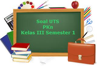 Contoh Soal UTS PKn Kelas 3 Semester 1 Terbaru Tahun Ajaran 2018/2019