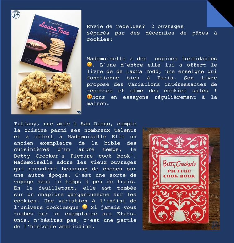 """Envie de recettes?  2 ouvrages  séparés par des décennies de pâtes à cookies:  Mademoiselle a des  copines formidables 😊. L'une d'entre elle lui a offert le livre de de Laura Todd, une enseigne qui fonctionne bien à Paris. Son livre propose des variations intéressantes de recettes et même des cookies salés ! 😍Nous en essayons régulièrement à la maison.  Tiffany, une amie à San Diego, compte la cuisine parmi ses nombreux talents et a offert à Mademoiselle Elle un ancien exemplaire de la bible des cuisinières d'un autre temps, le Betty Crocker's Picture cook book"""". Mademoiselle adore les vieux ouvrages qui racontent beaucoup de choses sur une autre époque. C'est une sorte de voyage dans le temps à peu de frais. En le feuilletant, elle est tombée sur un chapitre gargantuesque sur les cookies. Une variation à l'infini de l'univers cookiesque 😀 Si jamais vous tombez sur un exemplaire aux Etats-Unis, n'hésitez pas, c'est une partie de l'histoire américaine."""