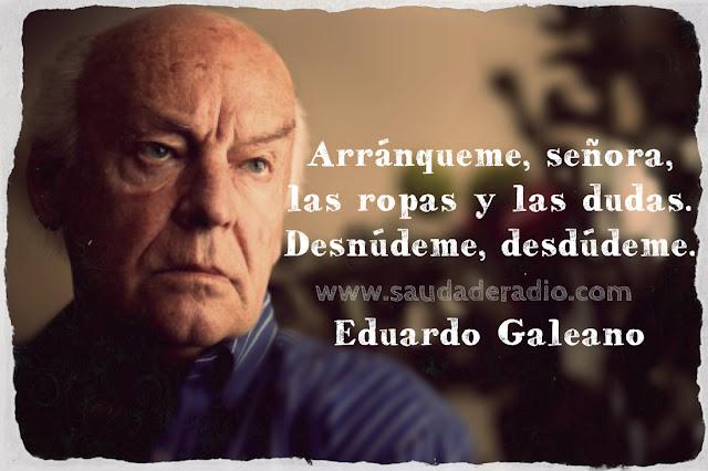 """""""Arránqueme, Señora, las ropas y las dudas. Desnúdeme, desdúdeme."""" Eduardo Galeano - El libro de los abrazos"""