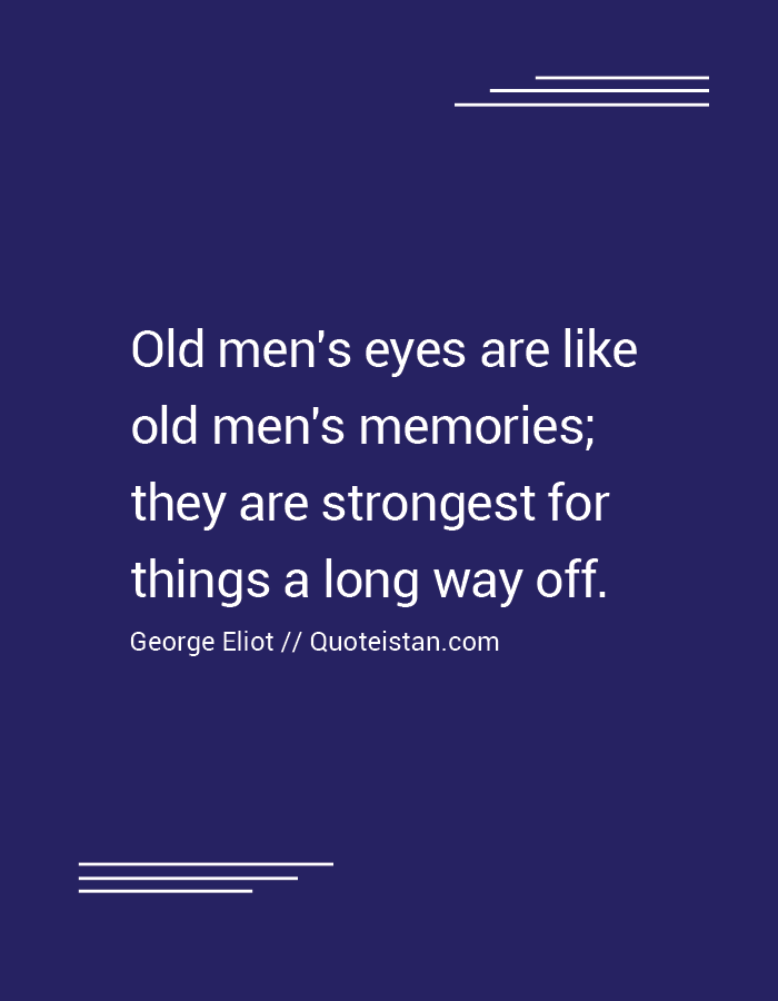 Old men's eyes are like old men's memories; they are strongest for things a long way off.