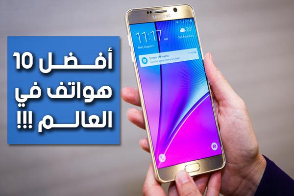 إليك قائمة بأفضل 10 هواتف ذكية في العالم إلى حدود الساعة من حيث القوة و التصميم !