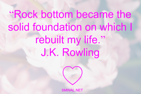 """Rock bottom became the solid foundation on which I rebuilt my life.""  J.K. Rowling"