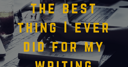 The Best Thing I Ever Did For My Writing