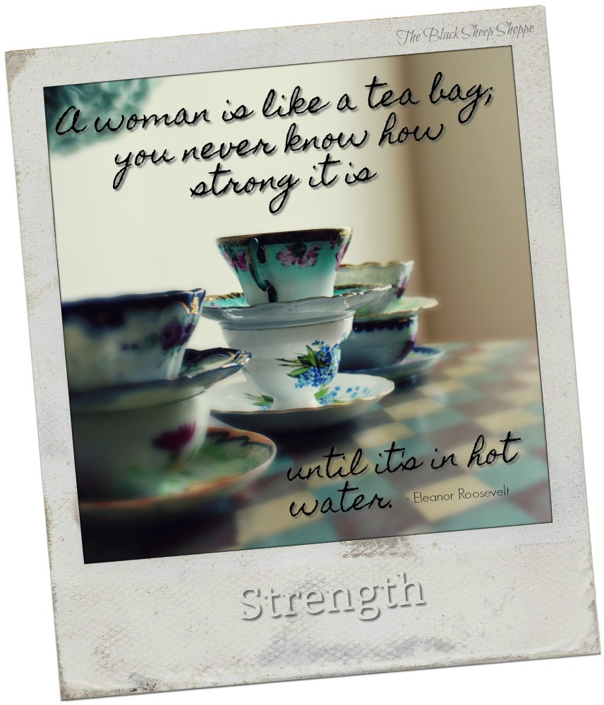 A woman is like a tea bag, you never know how strong it is until it's in hot water.