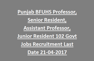 Punjab BFUHS Professor, Senior Resident, Assistant Professor, Junior Resident 102 Govt Jobs Recruitment Last Date 21-04-2017