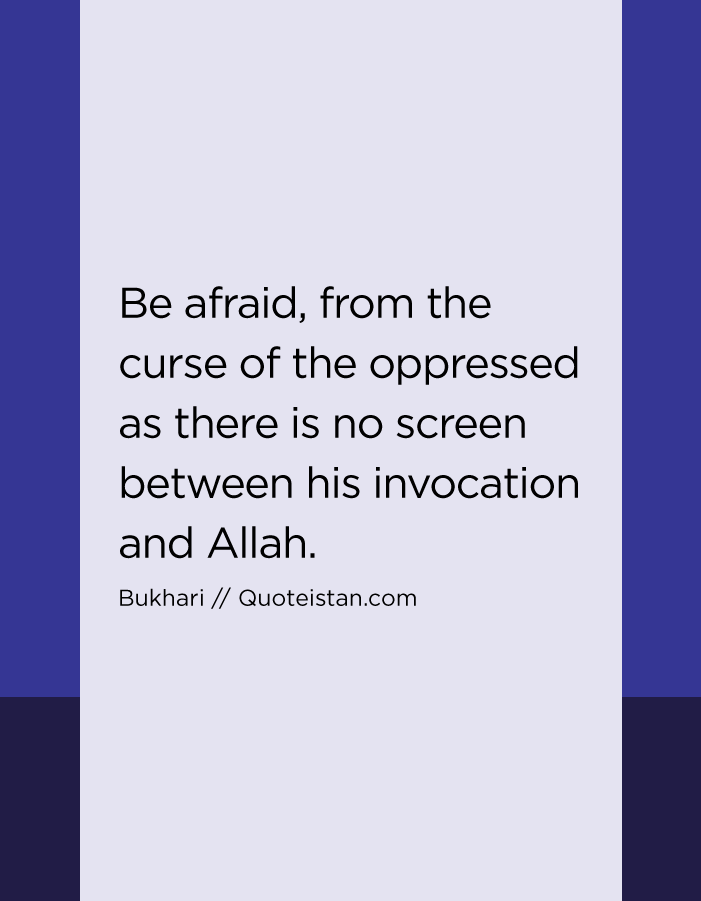 Be afraid, from the curse of the oppressed as there is no screen between his invocation and Allah.