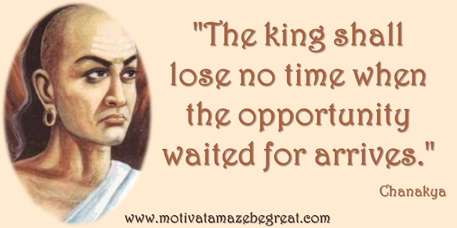 "32 Chanakya Inspirational Quotes On Life:. ""The king shall lose no time when the opportunity waited for arrives."" Quote about opportunity, seizing the moment, wisdom and success."