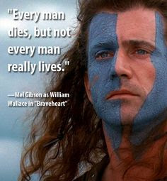 Greatest Movie Quotes OF All Time: every man dies, but not every man really lives.