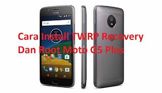 Cara Install TWRP Recovery Dan Root Moto G5 Plus
