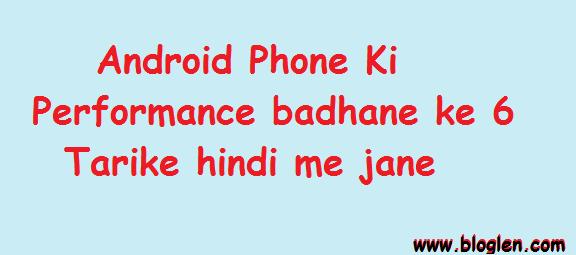Android Phone Ki Performance badhane ke 6 Tarike hindi me jane- Blogeln.com