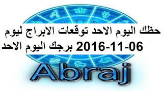 حظك اليوم الاحد توقعات الابراج ليوم 06-11-2016 برجك اليوم الاحد