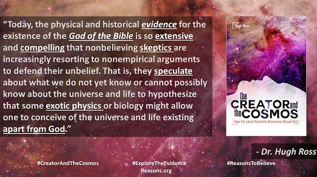 "Quote from book ""Creator and the Cosmos"" by Christian astrophysicist Dr. Hugh Ross- ""Today, the physical and historical evidence for the existence of the God of the Bible is so extensive and compelling that nonbelieving skeptics are increasingly resorting to nonempirical arguments to defend their unbelief. That is, they speculate about what we do not yet know or cannot possibly know about the universe and life to hypothesize that some exotic physics or biology might allow one to conceive of the universe and life existing apart from God."" #ExploretheEvidence #CreatorandtheCosmos #ReasonstoBelieve #Time #BigBang #God #Astronomy #Astrophysics #Atheism"