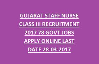 GUJARAT STAFF NURSE CLASS III RECRUITMENT 2017 78 GOVT JOBS APPLY ONLINE LAST DATE 28-03-2017