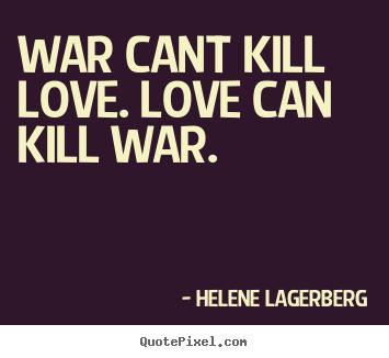 War can't kill Love. Love can kill War.