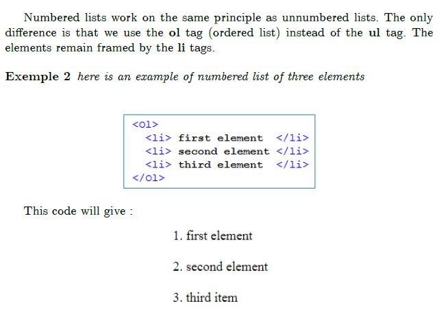 ""\subsection{Numbered Lists}  Numbered lists work on the same principle as unnumbered lists. The only difference is that we use the textbf{ol} tag (ordered list) instead of the  textbf{ul} tag. The elements remain framed by the textbf{li} tags.  begin{example} here is an example of numbered list of three elements end{example}  begin{equation*} FRAME{itbpF}{2.1967in}{0.8842in}{0in}{}{}{3-ordered-list-html-ol-li.png}{% special{language """"Scientific Word"""";type """"GRAPHIC"""";maintain-aspect-ratio TRUE;display """"USEDEF"""";valid_file """"F"""";width 2.1967in;height 0.8842in;depth 0in;original-width 2.1685in;original-height 0.856in;cropleft """"0"""";croptop """"1"""";cropright """"1"""";cropbottom """"0"""";filename 'images/3-ordered-list-html-ol-li.png';file-properties """"XNPEU"""";}} end{equation*}  This code will give :% begin{equation*} FRAME{itbpF}{1.3084in}{1.0917in}{0in}{}{}{4-displaying-ordred-ist.png}{% special{language """"Scientific Word"""";type """"GRAPHIC"""";maintain-aspect-ratio TRUE;display """"USEDEF"""";valid_file """"F"""";width 1.3084in;height 1.0917in;depth 0in;original-width 1.2802in;original-height 1.0643in;cropleft """"0"""";croptop """"1"""";cropright """"1"""";cropbottom """"0"""";filename 'images/4-displaying-ordred-ist.png';file-properties """"XNPEU"""";}} end{equation*}""648|465|?|en|2|8c5ea00d5714825135bacdfbce8adc6f|False|UNLIKELY|0.29019540548324585