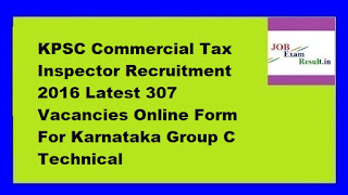 KPSC Commercial Tax Inspector Recruitment 2016 Latest 307 Vacancies Online Form For Karnataka Group C Technical