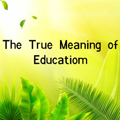 The True Meaning of Education, education,meaning of education,true meaning of education,real meaning of education,definition of education,education meaning,meaning,what is the definition of education,what is true education,true,concept of education,define the education,meaning of school,real education meaning,definition of education in english,education definition