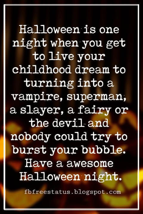 Halloween Messages, Halloween Message, Halloween is one night when you get to live your childhood dream to turning into a vampire, superman, a slayer, a fairy or the devil and nobody could try to burst your bubble. Have a awesome Halloween night.