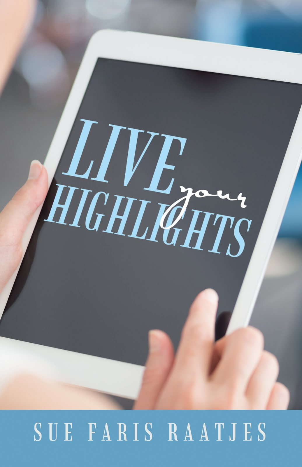 Live Your Highlights by Sue Faris Raatjes