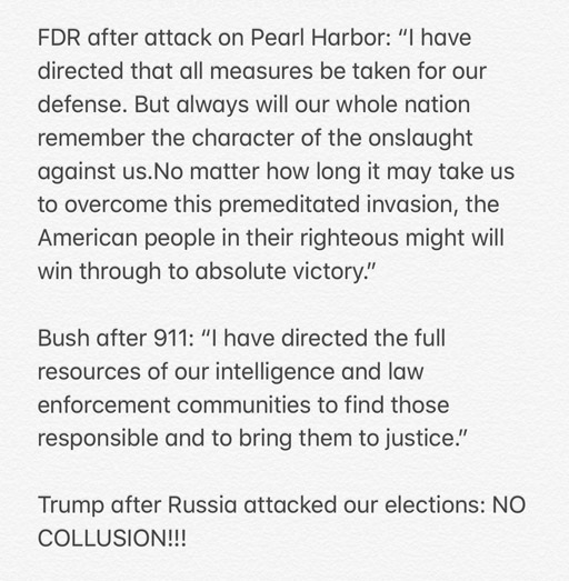 """FDR after attack on Pearl Harbor: """"I have directed that all measures be taken for our defense. But always will our whole nation remember the character of the onslaught against us. No matter how long it may take use to overcome this premeditated invasion, the American people in their righteous might will win through to absolute victory."""" Bush after 911: """"I have directed the full resources of our intelligence and law enforcement communities to find those responsible and bring them to justice."""" Trump after Russian attacked our elections: """"No collusions!!!"""""""