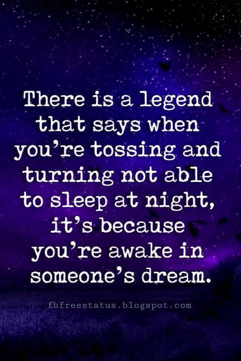 good night sayings, There is a legend that says when you're tossing and turning not able to sleep at night, it's because you're awake in someone's dream.