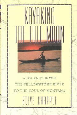 Kayaking the Full Moon  A Journey Down the Yellowstone River to the Soul of Montana by Steve Chapple