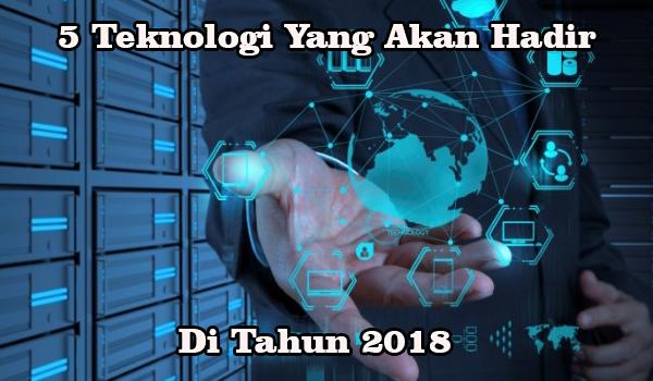 5 Teknologi Yang Akan Hadir Di Tahun 2018