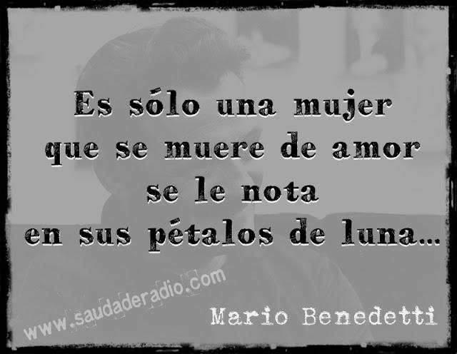 """""""Es sólo una mujer que se muere de amor se le nota en sus pétalos de luna."""" Mario Benedetti - No sé quién es"""
