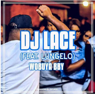 DJ Lace  Feat. Lungelo – Wobuya Bby