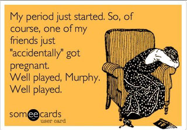 """My period just started. So of course, one of my friends just """"accidentally"""" got pregnant. Well played, murphy, well played. Funny infertility humor"""
