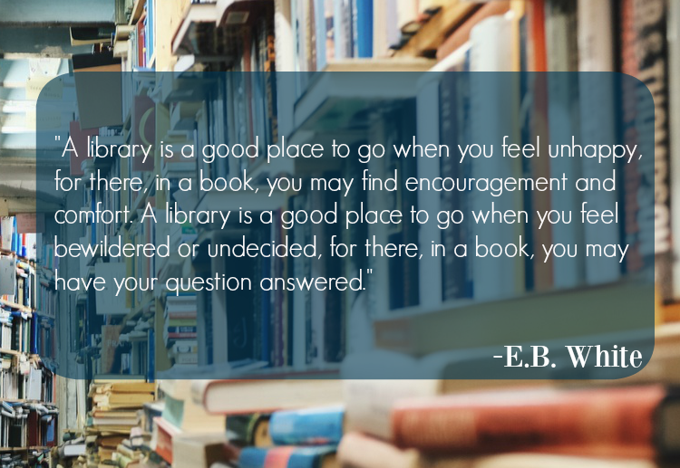 "A library is a good place to go when you feel unhappy, for there, in a book, you may find encouragement and comfort. A library is a good place to go when you feel bewildered or undecided, for there, in a book, you may have your question answered."" E.B. White"