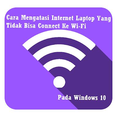 Memperbaiki Internet Laptop Yang Tidak Bisa Connect Ke Wi-Fi Pada Windows 10