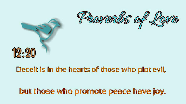 Proverbs 12:20. Deceit is in the hearts of those who plot evil, but those who promote peace have Joy. #ProverbsOfLove