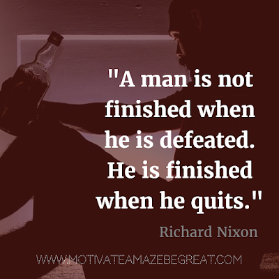 "40 Most Powerful Quotes and Famous Sayings In History: ""A man is not finished when he is defeated. He is finished when he quits."" - Richard Nixon"