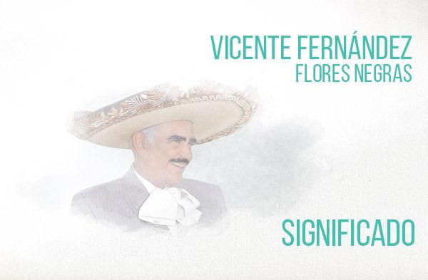 Flores Negras significado de la canción Vicente Fernández Chente.